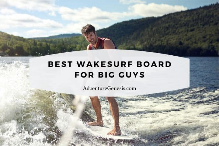 Best Wakesurf Board for Big Guys